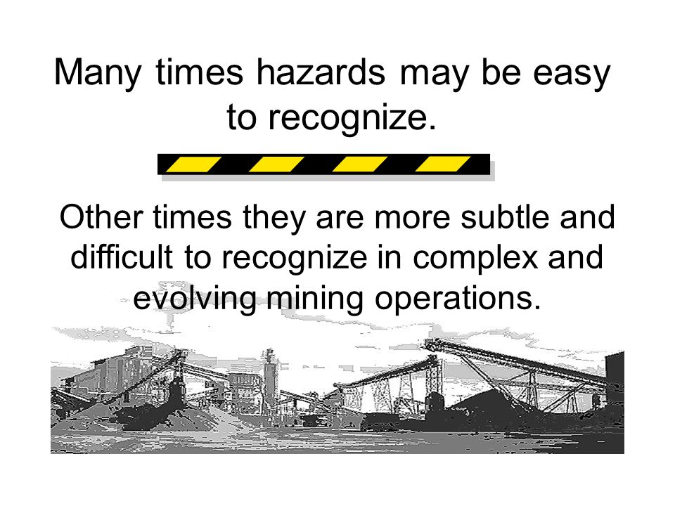 Many times hazards may be easy to recognize. Other times they are more subtle and difficult to recognize in complex and evolving mining operations.