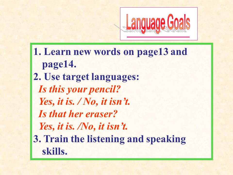 1. Learn new words on page13 and page14. 2. Use target languages: Is this your pencil.