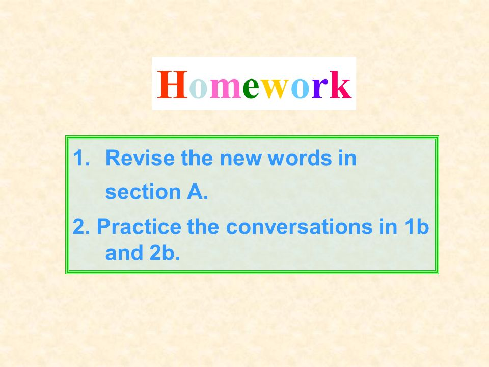 1.Revise the new words in section A. 2. Practice the conversations in 1b and 2b. HomeworkHomework