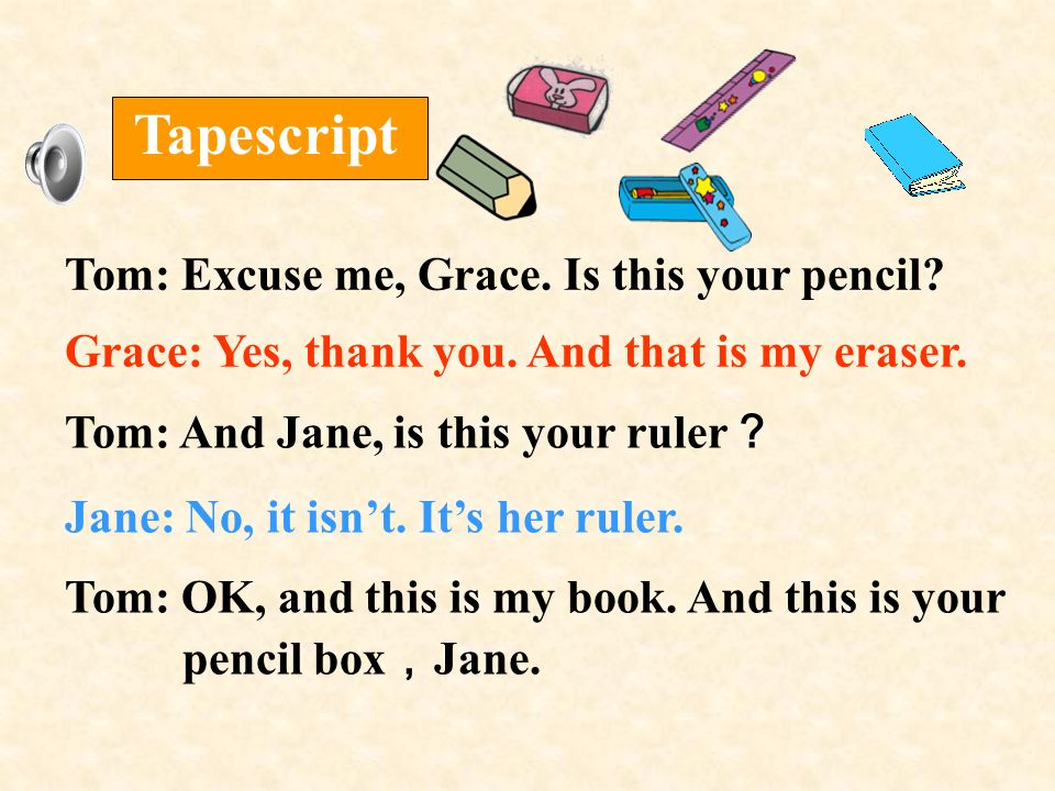 Tom: Excuse me, Grace. Is this your pencil? Grace: Yes, thank you. And that is my eraser. Tapescript Tom: And Jane, is this your ruler Jane: No, it is
