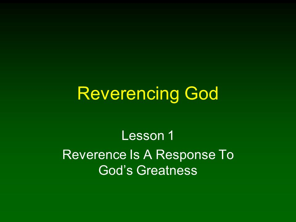 Reverencing God Lesson 1 Reverence Is A Response To Gods Greatness