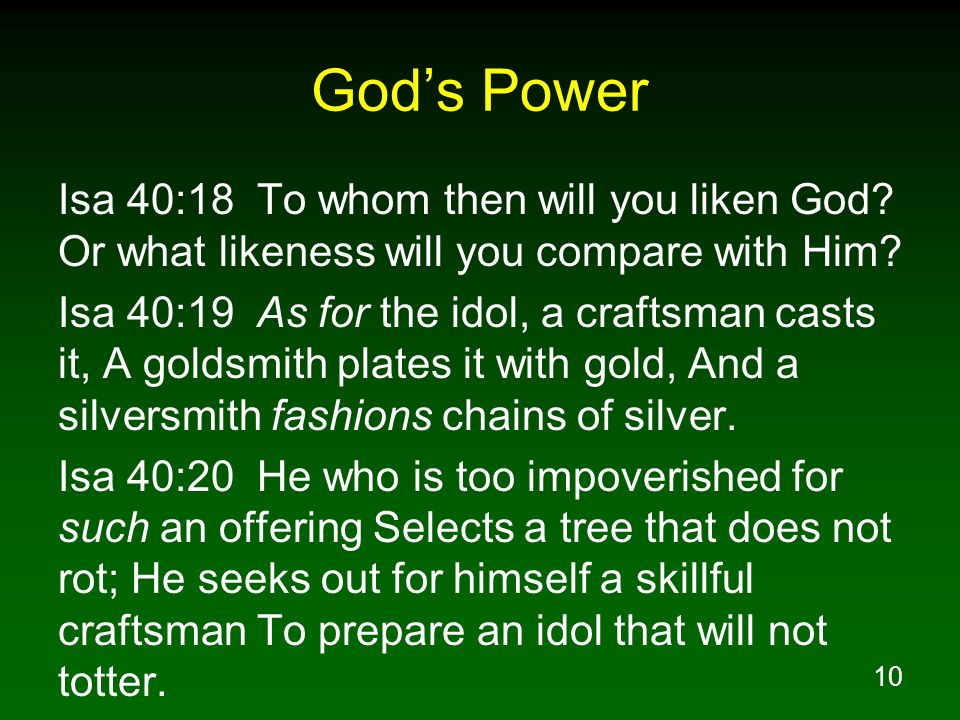 10 Gods Power Isa 40:18 To whom then will you liken God? Or what likeness will you compare with Him? Isa 40:19 As for the idol, a craftsman casts it,
