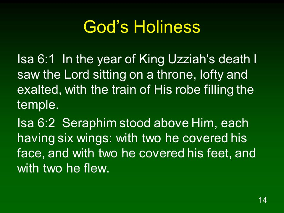 14 Gods Holiness Isa 6:1 In the year of King Uzziah's death I saw the Lord sitting on a throne, lofty and exalted, with the train of His robe filling