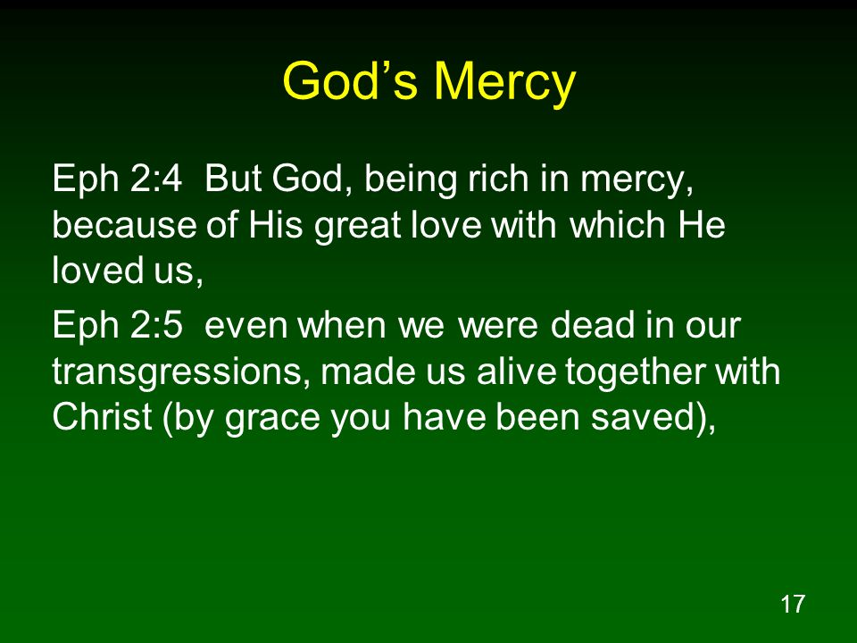 17 Gods Mercy Eph 2:4 But God, being rich in mercy, because of His great love with which He loved us, Eph 2:5 even when we were dead in our transgress