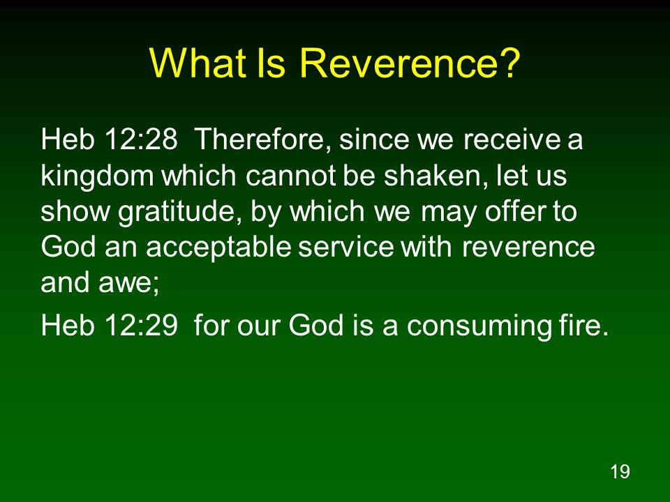 19 What Is Reverence? Heb 12:28 Therefore, since we receive a kingdom which cannot be shaken, let us show gratitude, by which we may offer to God an a