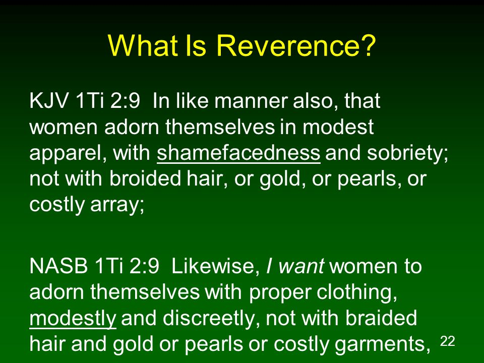 22 What Is Reverence? KJV 1Ti 2:9 In like manner also, that women adorn themselves in modest apparel, with shamefacedness and sobriety; not with broid