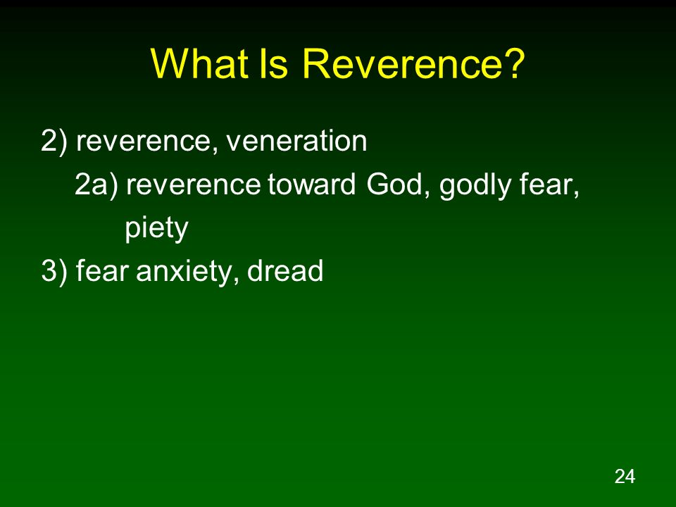 24 What Is Reverence? 2) reverence, veneration 2a) reverence toward God, godly fear, piety 3) fear anxiety, dread