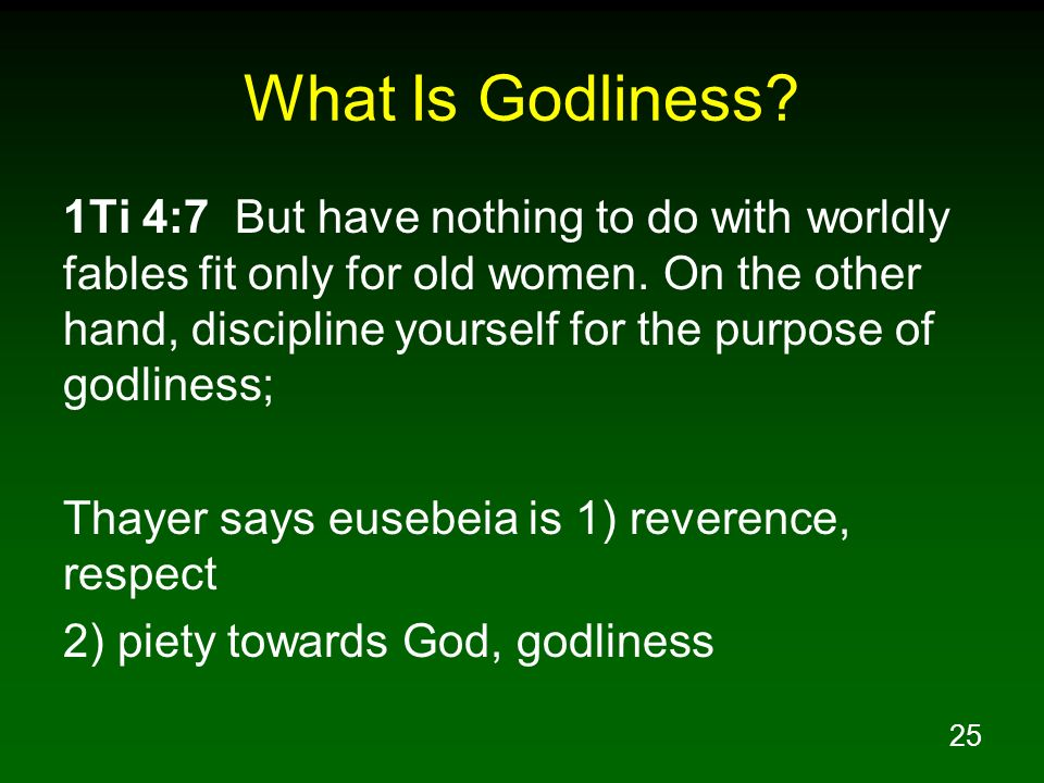 25 What Is Godliness? 1Ti 4:7 But have nothing to do with worldly fables fit only for old women. On the other hand, discipline yourself for the purpos