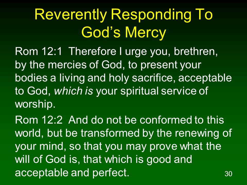 30 Reverently Responding To Gods Mercy Rom 12:1 Therefore I urge you, brethren, by the mercies of God, to present your bodies a living and holy sacrif