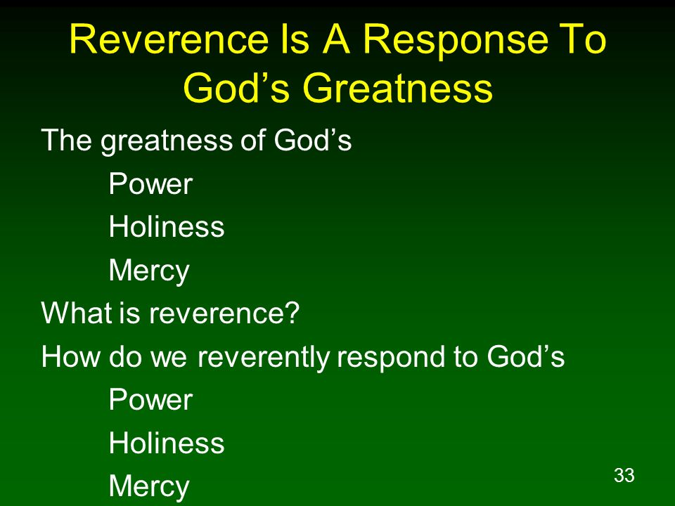 33 Reverence Is A Response To Gods Greatness The greatness of Gods Power Holiness Mercy What is reverence? How do we reverently respond to Gods Power