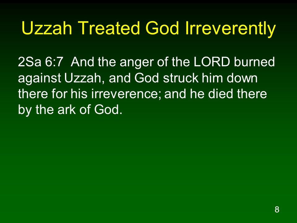 8 Uzzah Treated God Irreverently 2Sa 6:7 And the anger of the LORD burned against Uzzah, and God struck him down there for his irreverence; and he die