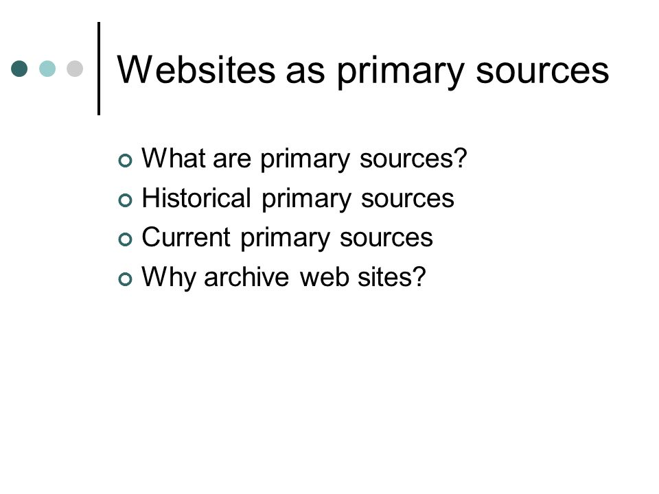 Websites as primary sources What are primary sources? Historical primary sources Current primary sources Why archive web sites?
