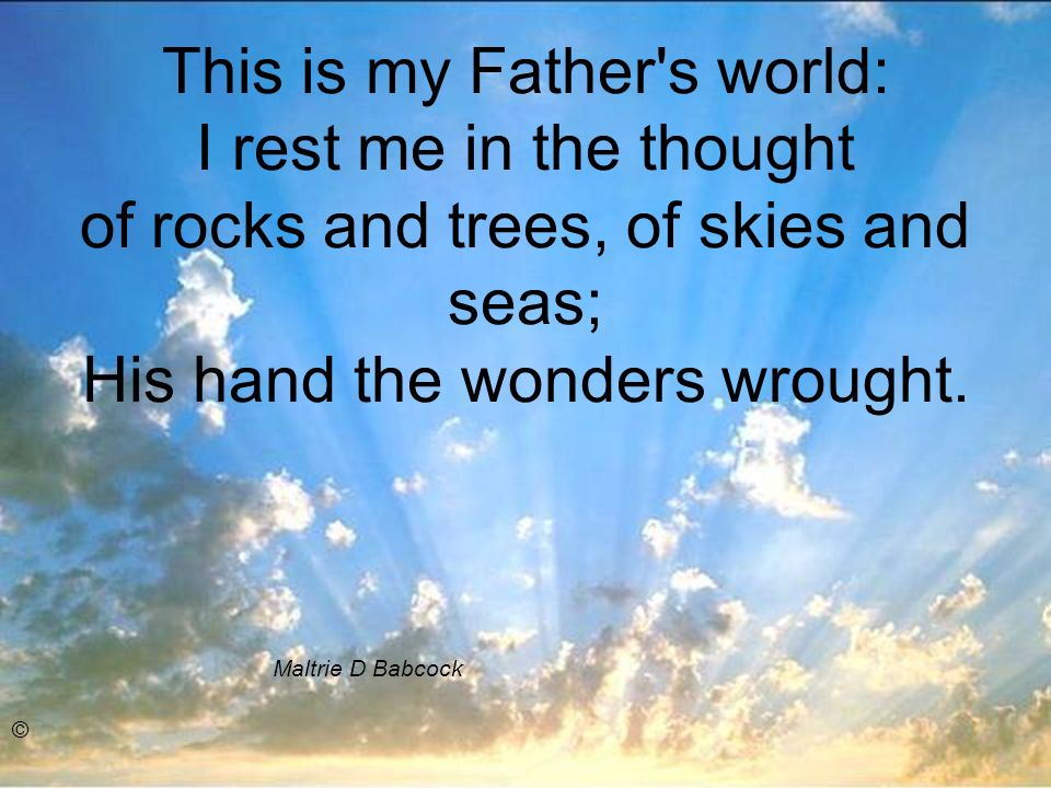 This is my Father's world: I rest me in the thought of rocks and trees, of skies and seas; His hand the wonders wrought. Maltrie D Babcock ©