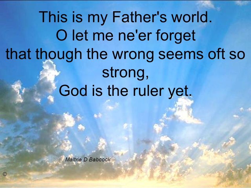 This is my Father's world. O let me ne'er forget that though the wrong seems oft so strong, God is the ruler yet. Maltrie D Babcock ©