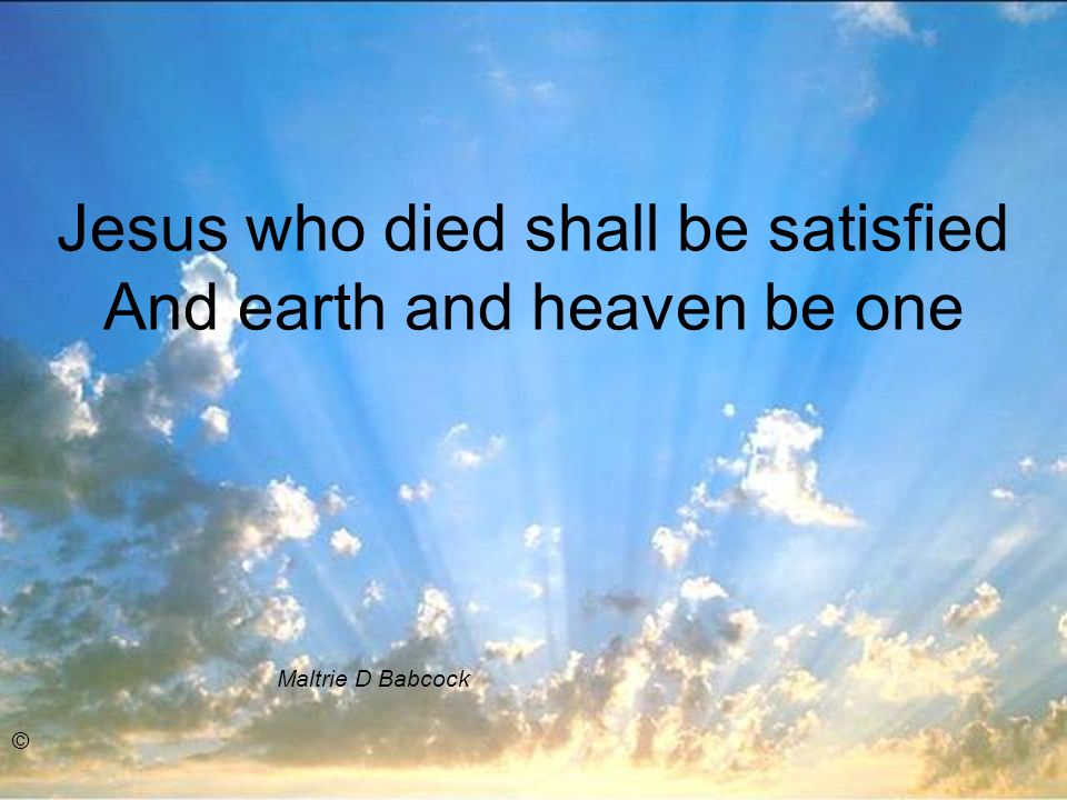 Jesus who died shall be satisfied And earth and heaven be one Maltrie D Babcock ©