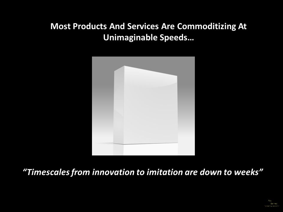 Roy Barnes unleashing possibility Most Products And Services Are Commoditizing At Unimaginable Speeds… Timescales from innovation to imitation are dow