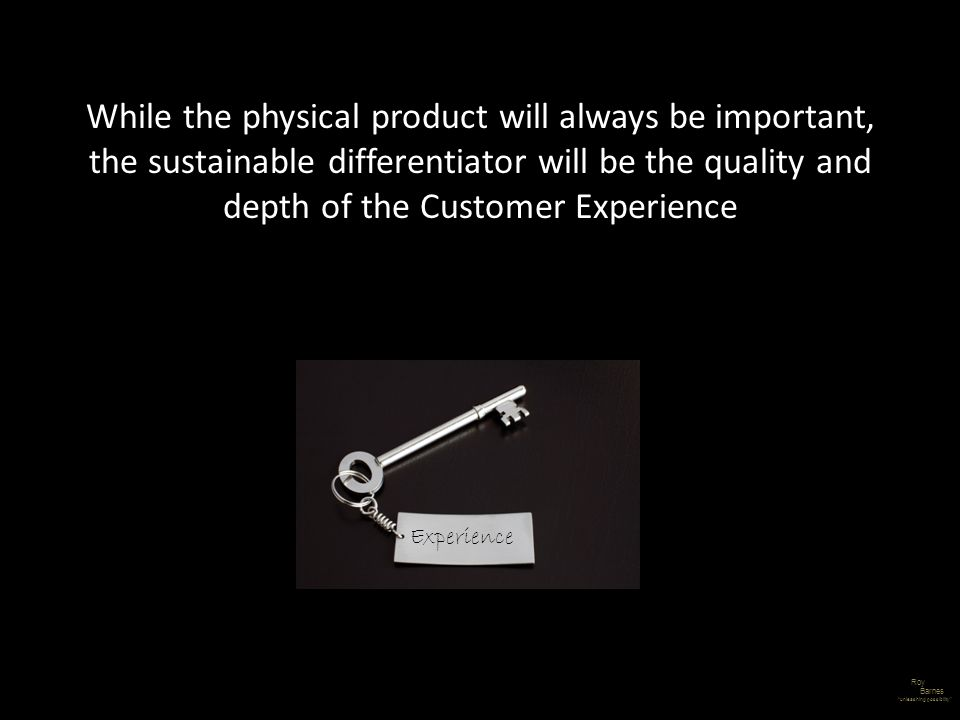 Roy Barnes unleashing possibility While the physical product will always be important, the sustainable differentiator will be the quality and depth of