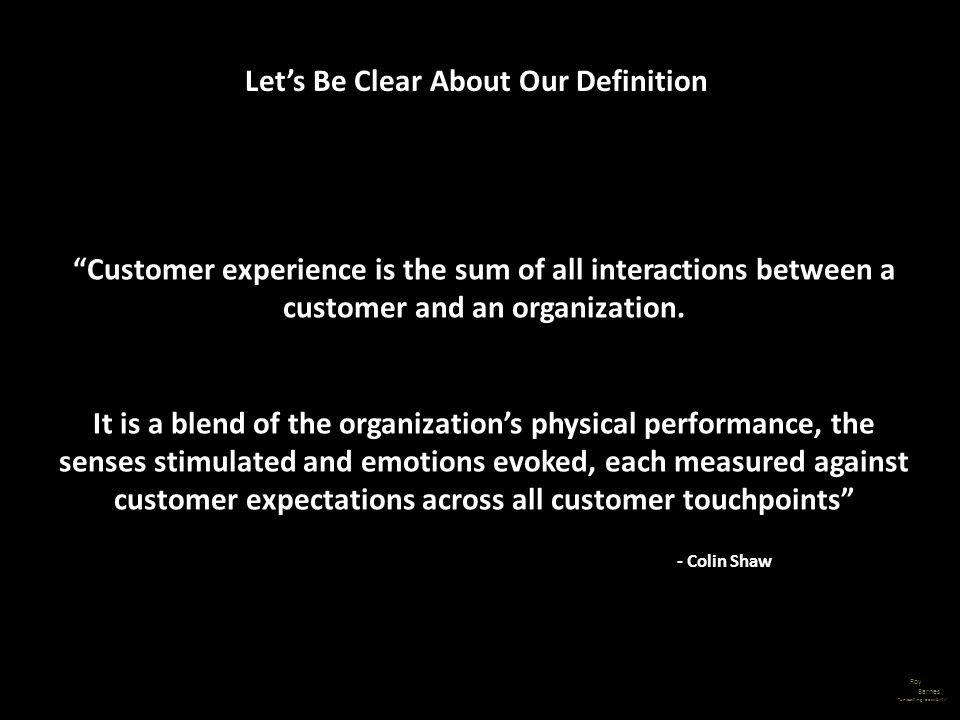 Roy Barnes unleashing possibility Customer experience is the sum of all interactions between a customer and an organization. It is a blend of the orga