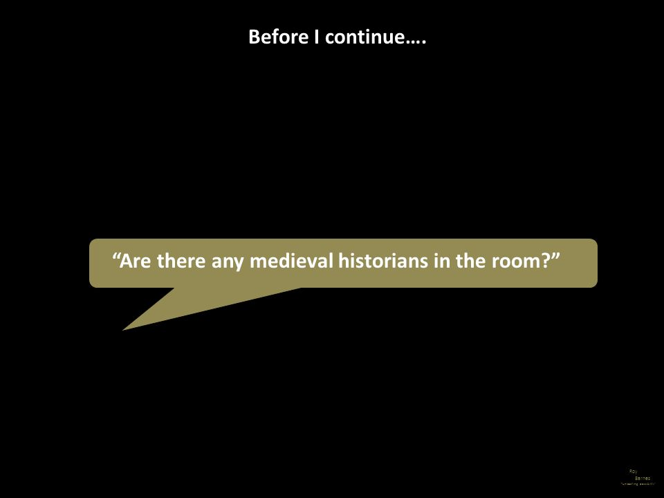Roy Barnes unleashing possibility Are there any medieval historians in the room? Before I continue….