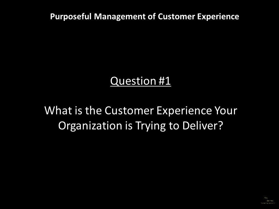 Roy Barnes unleashing possibility Purposeful Management of Customer Experience Question #1 What is the Customer Experience Your Organization is Trying