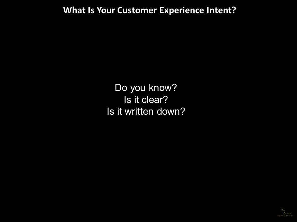 What Is Your Customer Experience Intent? Roy Barnes unleashing possibility Do you know? Is it clear? Is it written down?
