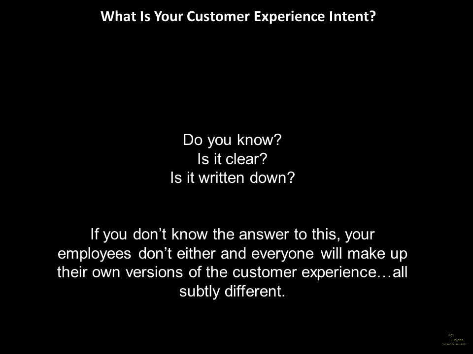 What Is Your Customer Experience Intent? Roy Barnes unleashing possibility Do you know? Is it clear? Is it written down? If you dont know the answer t
