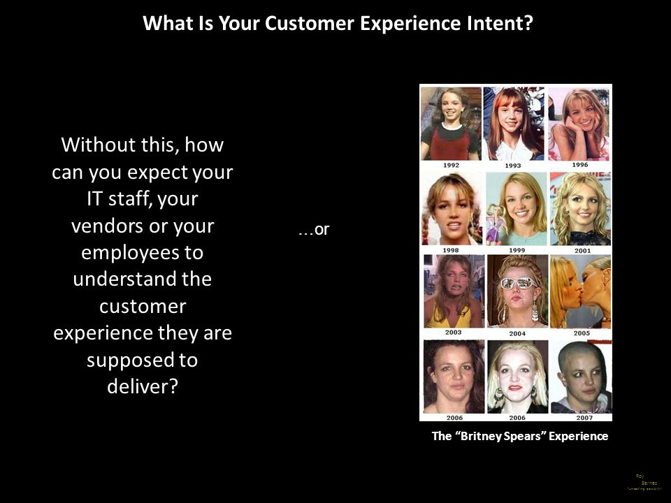 Roy Barnes unleashing possibility The Britney Spears Experience …or What Is Your Customer Experience Intent? Without this, how can you expect your IT