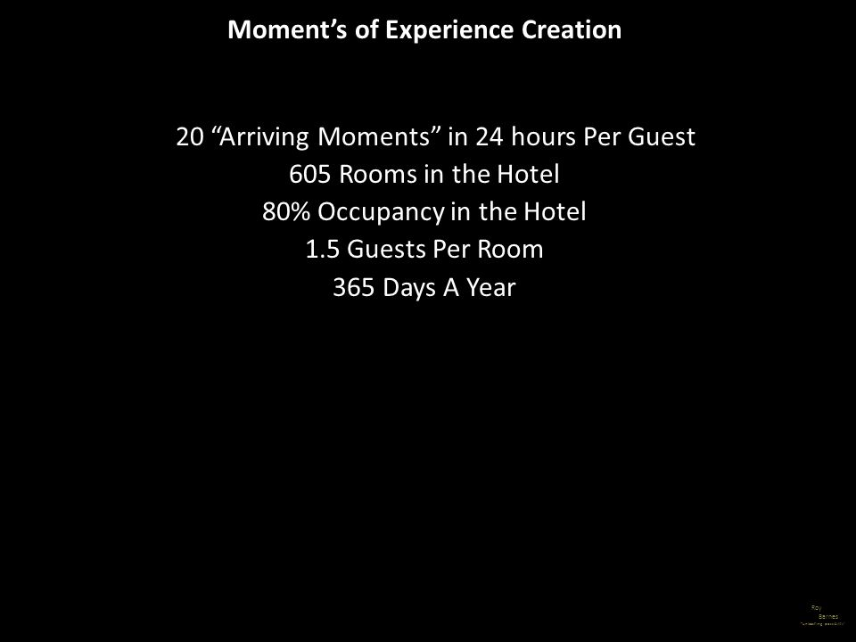 20 Arriving Moments in 24 hours Per Guest 605 Rooms in the Hotel 80% Occupancy in the Hotel 1.5 Guests Per Room 365 Days A Year Roy Barnes unleashing