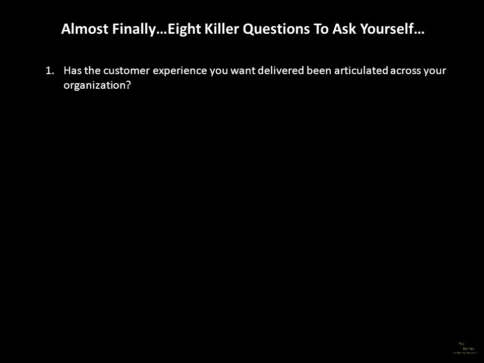 Roy Barnes unleashing possibility Almost Finally…Eight Killer Questions To Ask Yourself… 1.Has the customer experience you want delivered been articul