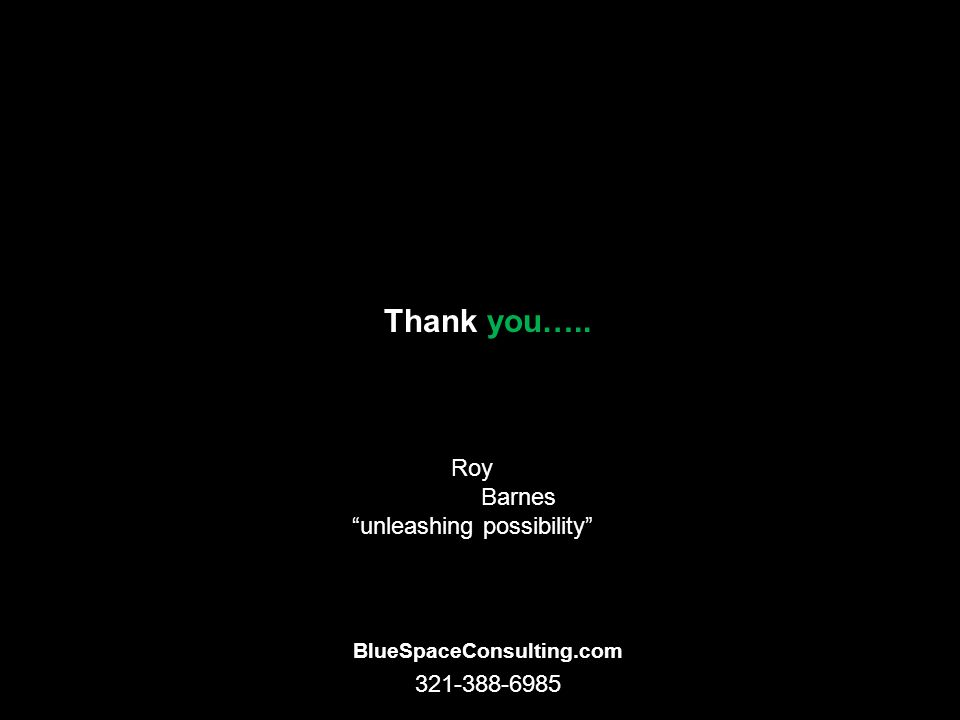 Thank you….. BlueSpaceConsulting.com Roy Barnes unleashing possibility 321-388-6985