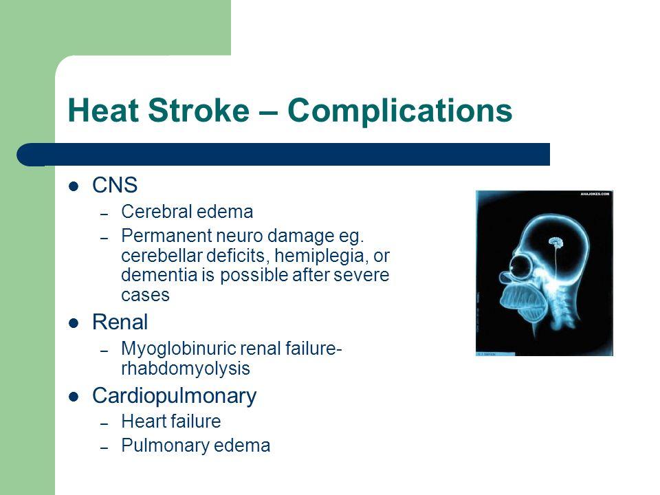 Heat Stroke – Complications CNS – Cerebral edema – Permanent neuro damage eg. cerebellar deficits, hemiplegia, or dementia is possible after severe ca