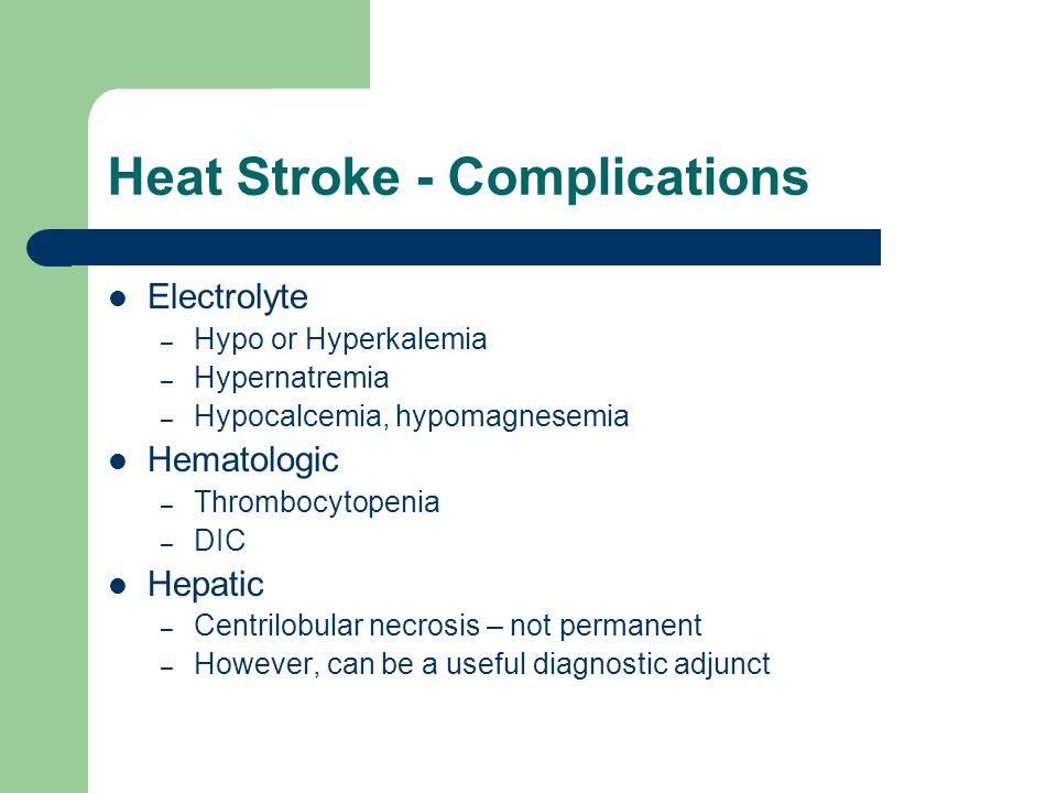 Heat Stroke - Complications Electrolyte – Hypo or Hyperkalemia – Hypernatremia – Hypocalcemia, hypomagnesemia Hematologic – Thrombocytopenia – DIC Hep