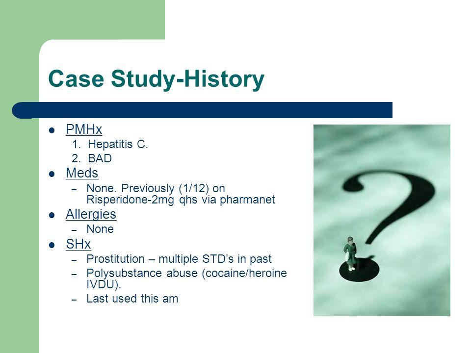 Case Study-History PMHx 1. Hepatitis C. 2. BAD Meds – None. Previously (1/12) on Risperidone-2mg qhs via pharmanet Allergies – None SHx – Prostitution