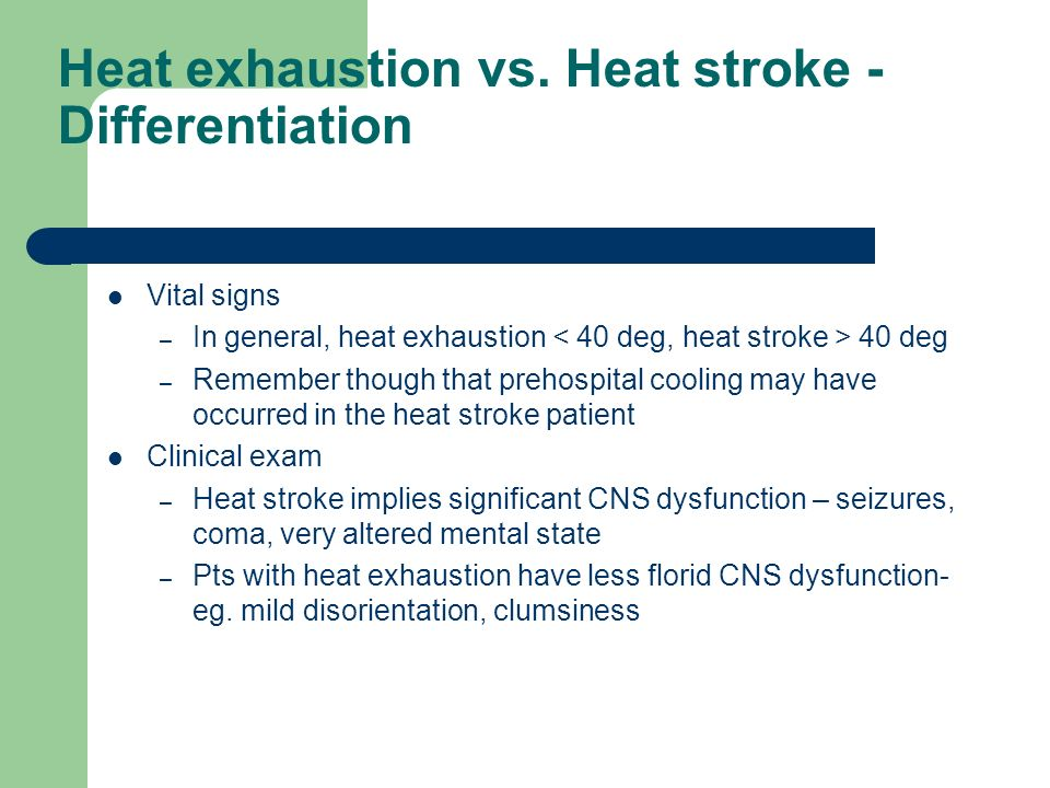 Heat exhaustion vs. Heat stroke - Differentiation Vital signs – In general, heat exhaustion 40 deg – Remember though that prehospital cooling may have