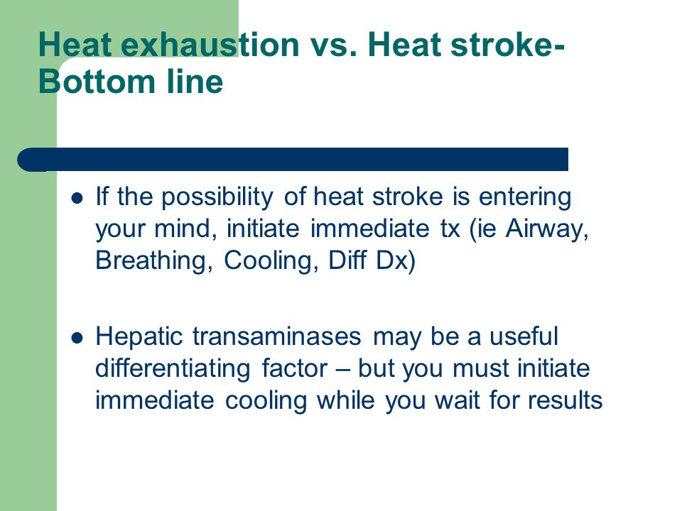 Take Home Points Altered mental state + hyperthermia = heat stroke until proven otherwise ABCs = Airway, Breathing, Circulation, Cooling Treat hyperthermia early or patient dies