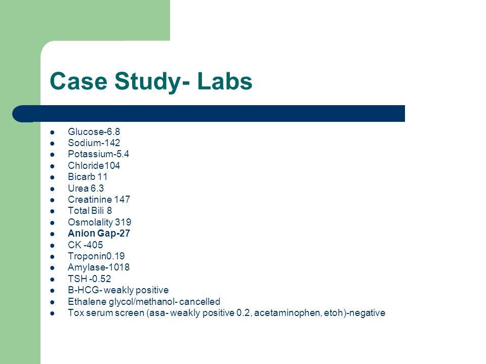 Case Study- Labs Glucose-6.8 Sodium-142 Potassium-5.4 Chloride104 Bicarb 11 Urea 6.3 Creatinine 147 Total Bili 8 Osmolality 319 Anion Gap-27 CK -405 T