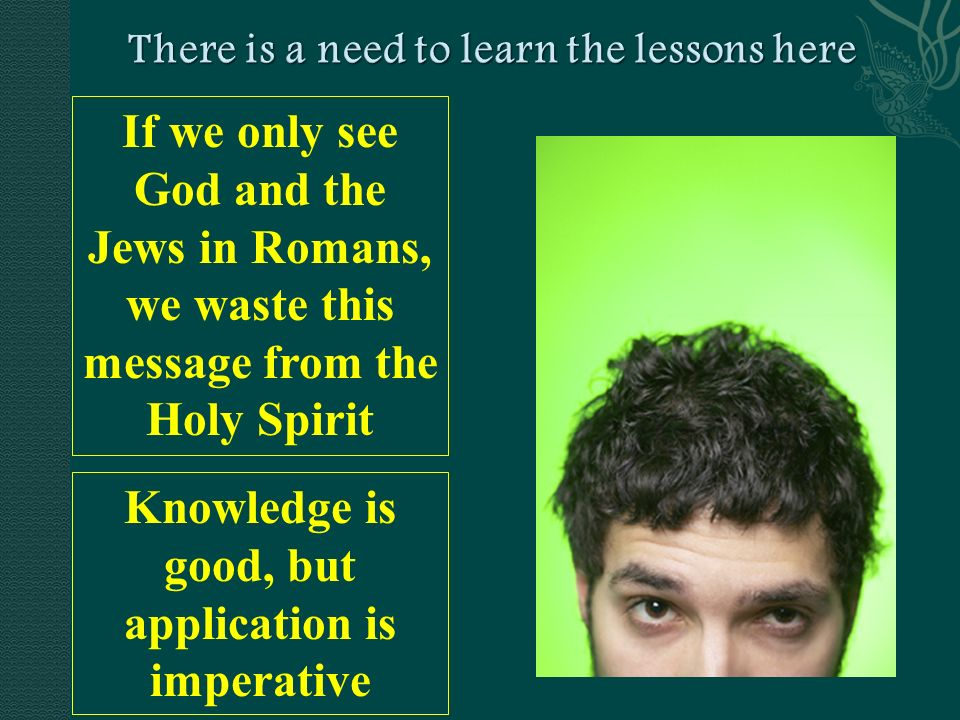 If we only see God and the Jews in Romans, we waste this message from the Holy Spirit Knowledge is good, but application is imperative