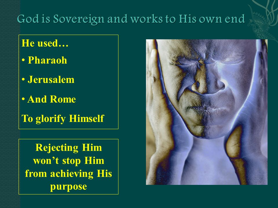 He used… Pharaoh Jerusalem And Rome To glorify Himself Rejecting Him wont stop Him from achieving His purpose
