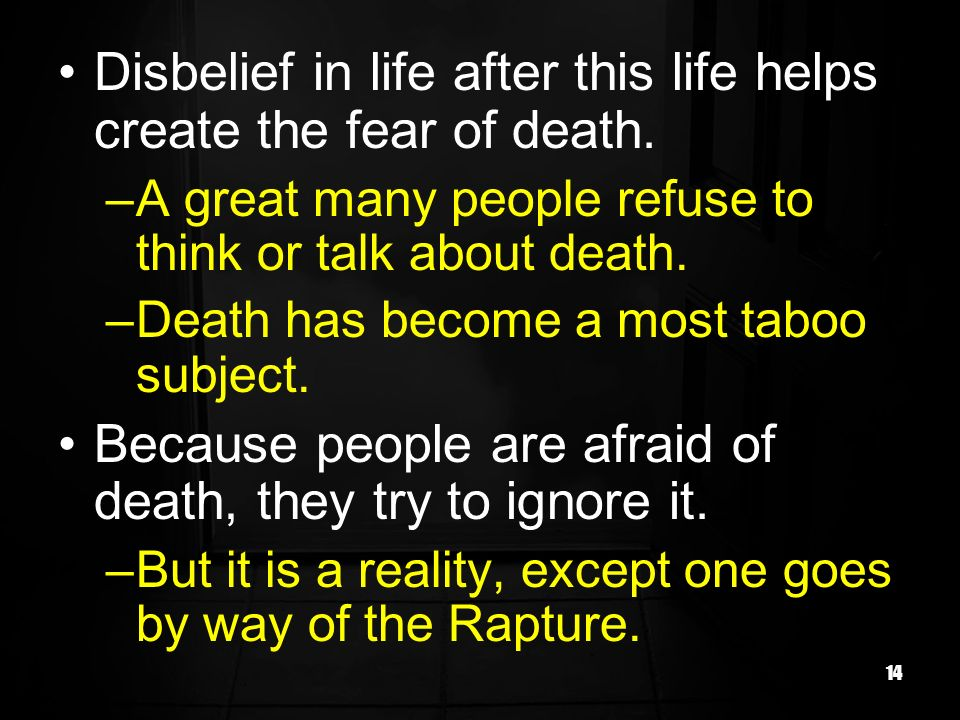 14 Disbelief in life after this life helps create the fear of death. –A great many people refuse to think or talk about death. –Death has become a mos