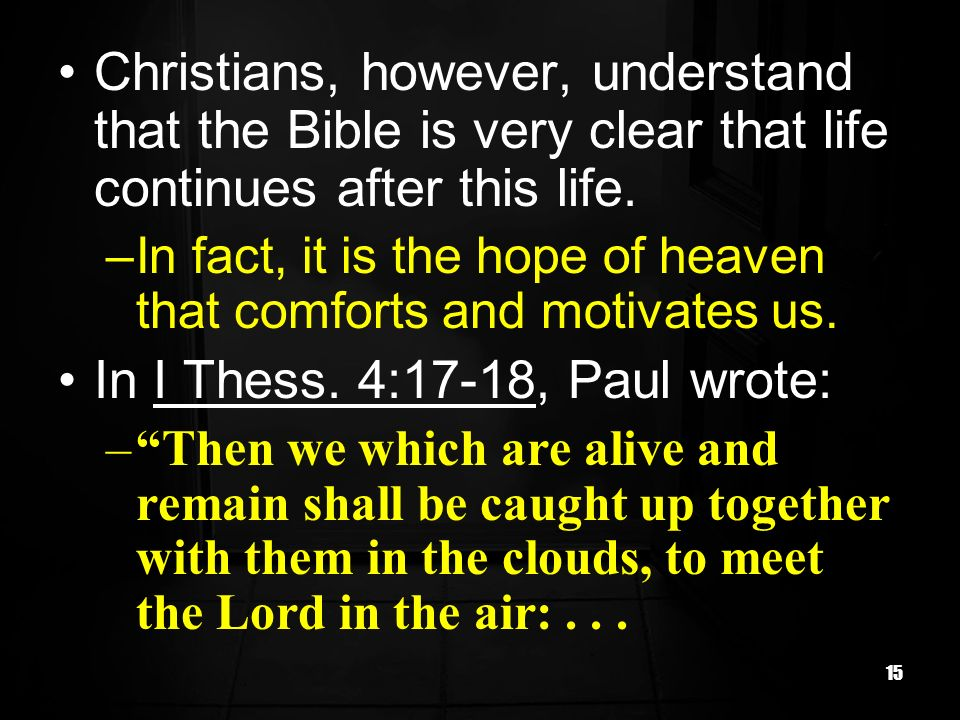15 Christians, however, understand that the Bible is very clear that life continues after this life. –In fact, it is the hope of heaven that comforts