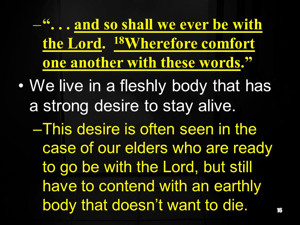 16 –... and so shall we ever be with the Lord. 18 Wherefore comfort one another with these words. We live in a fleshly body that has a strong desire t