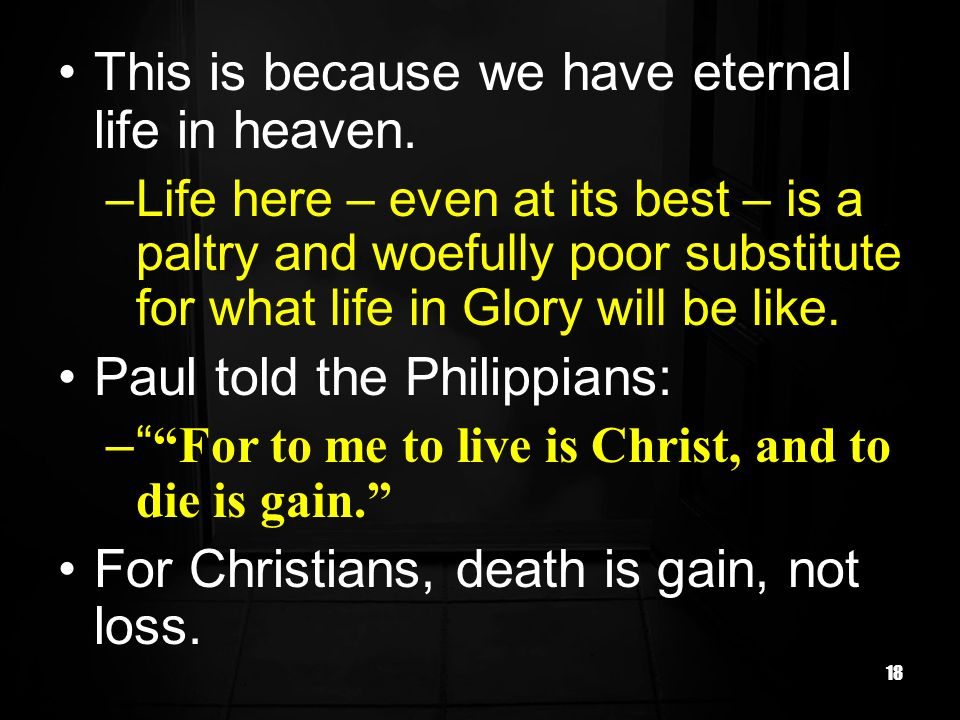 18 This is because we have eternal life in heaven. –Life here – even at its best – is a paltry and woefully poor substitute for what life in Glory wil