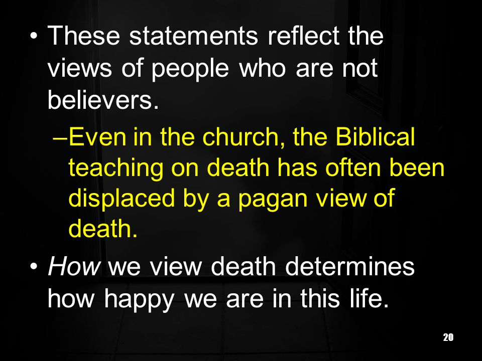 20 These statements reflect the views of people who are not believers. –Even in the church, the Biblical teaching on death has often been displaced by