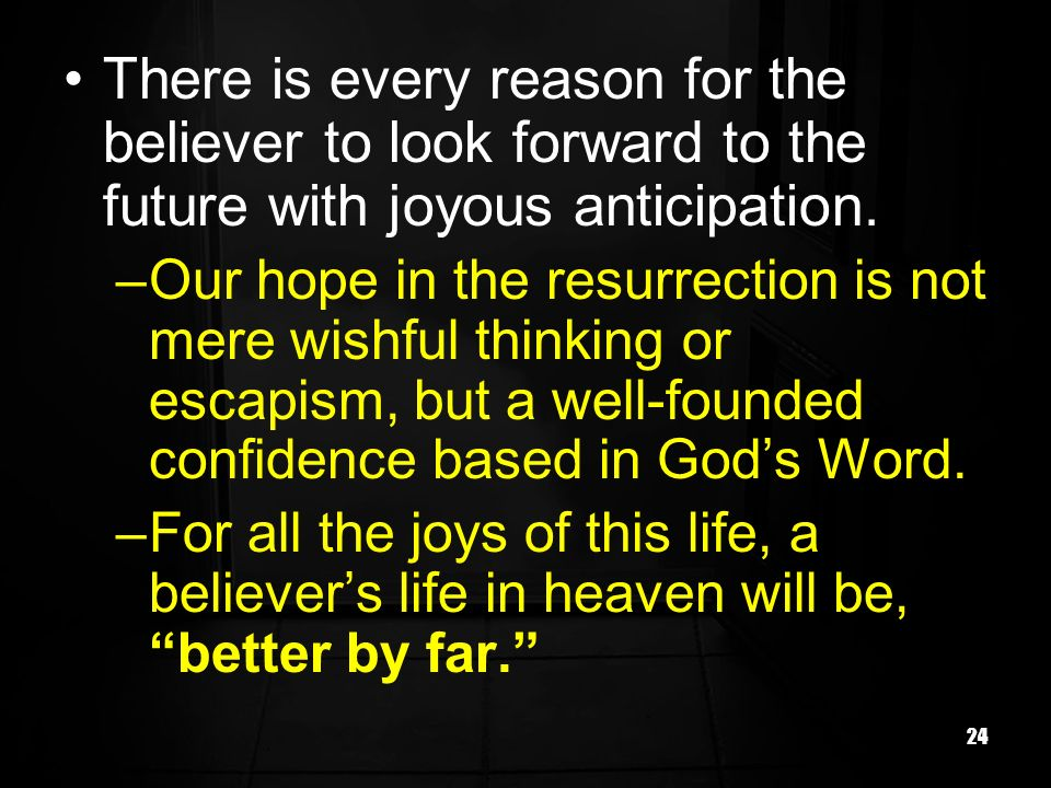 24 There is every reason for the believer to look forward to the future with joyous anticipation. –Our hope in the resurrection is not mere wishful th