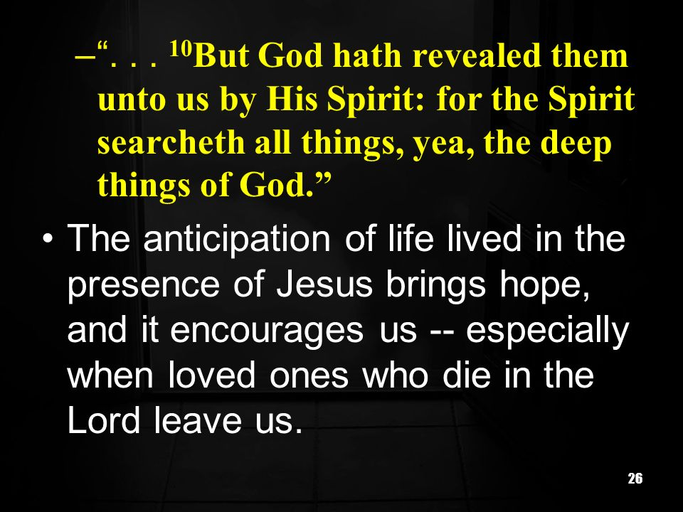 26 –... 10 But God hath revealed them unto us by His Spirit: for the Spirit searcheth all things, yea, the deep things of God. The anticipation of lif