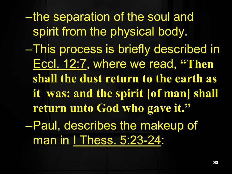 33 –the separation of the soul and spirit from the physical body. –This process is briefly described in Eccl. 12:7, where we read, Then shall the dust