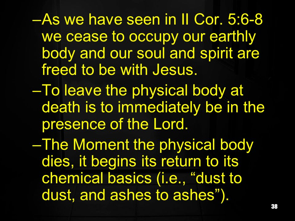 38 –As we have seen in II Cor. 5:6-8 we cease to occupy our earthly body and our soul and spirit are freed to be with Jesus. –To leave the physical bo