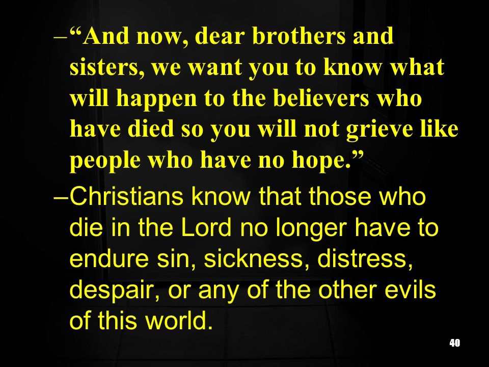 40 –And now, dear brothers and sisters, we want you to know what will happen to the believers who have died so you will not grieve like people who hav