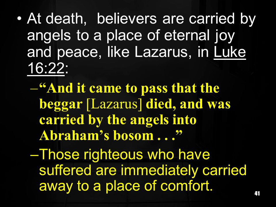 41 At death, believers are carried by angels to a place of eternal joy and peace, like Lazarus, in Luke 16:22: –And it came to pass that the beggar [L