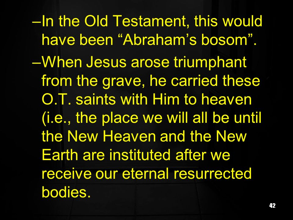 42 –In the Old Testament, this would have been Abrahams bosom. –When Jesus arose triumphant from the grave, he carried these O.T. saints with Him to h